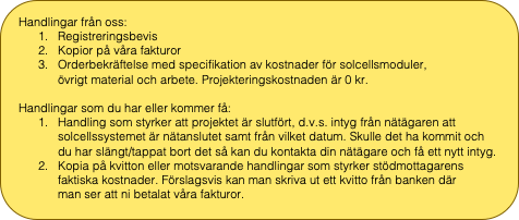 Rektangel med rundade hörn: Handlingar från oss:  1.Registreringsbevis 2.Kopior på våra fakturor 3.Orderbekräftelse med specifikation av kostnader för solcellsmoduler,                   övrigt material och arbete. Projekteringskostnaden är 0 kr.   Handlingar som du har eller kommer få:  1.Handling som styrker att projektet är slutfört, d.v.s. intyg från nätägaren att solcellssystemet är nätanslutet samt från vilket datum. Skulle det ha kommit och      du har slängt/tappat bort det så kan du kontakta din nätägare och få ett nytt intyg. 2.Kopia på kvitton eller motsvarande handlingar som styrker stödmottagarens    faktiska kostnader. Förslagsvis kan man skriva ut ett kvitto från banken där            man ser att ni betalat våra fakturor.
