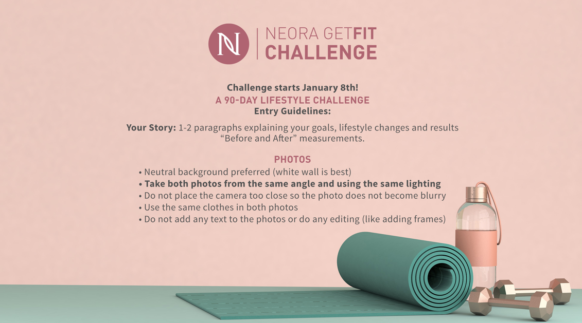 """Machine generated alternative text: NEORA GETFIT CHALLENGE Challenge starts January 8th! A 90-DAY LIFESTYLE CHALLENGE Entry Guidelines: Your Story: 1-2 paragraphs explaining your goals, lifestyle changes and results """"Before and After"""" measurements. PHOTOS • Neutral background preferred (white wall is best) • Take both photos from the same angle and using the same lighting • Do not place the camera too close so the photo does not become blurry • Use the same clothes in both photos • Do not add any text to the photos or do any editing (like adding frames)"""