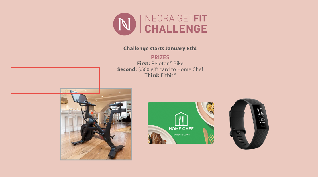 Machine generated alternative text: NEORA GETFIT CHALLENGE Challenge starts January 8th! PRIZES First: Peloton@ Bike Second: $500 gift card to Home Chef Third: Fitbit@