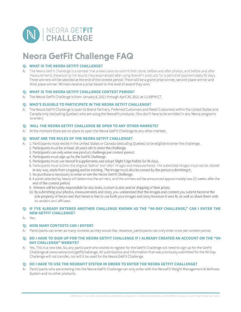 Machine generated alternative text: NC-ORA GETFIT CHALLENGE Neora GetFit Challenge FAQ Q: WHAT IS THE NEORA CHALLENGE? The Neora GetFit Challenge is a contest that allows users to submit their store, before and after photos, and before and after A: measurements showcasing the resu Its they experienced after using NeoraFit products for a period of approximately 90 days. Three winners will be selected at the end of the contest period. There will be a grand prize winner, second place winner and third place win ner, Winners receive a prize based on the level Of award they won. Q: WHAT IS THE NEORA CETFIT CHALLENGE CONTEST PERIOD? The Neora GetFit Challenge is from January 8, 2021 through April 30, 2021 at 11:59PM CT. A: Q: WHO'S ELIGIBLE TO PARTICIPATE IN THE NEORA GETFIT CHALLENGE? The Neora GetFit Challenge is open to Brand partners, preferred Customers and Retail Customers within the united States and A: Canada only (excluding Quebec) who are using the NeoraFit products. (You don't have to be enrolled in any Neora programs to enter.) WILL THE NEORA GETFIT CHALLENGE BE OPEN TO ANY OTHER MARKETS? Q: At the moment there are no plans to open the Neora GetFit Challenge to any other markets. A: Q: WHAT ARE THE RULES OF THE NEORA CHALLENGE? 1. Participants must reside in the United States or Canada (excluding Quebec) to be eligible to enter the challenge. A: 2. Participants must be at least 18 years old to enter the challenge. 3. Participants can only enter one product challenge per contest period. 4. Participants must sign up for the GetFit Challenge. 5. Participants must use NeoraFit supplements and adopt Slight Edge habits for 90 days. 6. Participants must submit the original 'before' and 'after' images and measurements. The submitted images must not be altered in any way, aside from cropping and/or rotating. The image must also be owned by the person submitting it. 7. No purchase is necessary to enter or win the Neora GetFit Challenge. 8. A panel selected by Neora will 