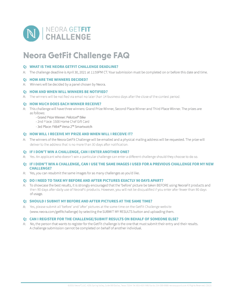 Machine generated alternative text: NFORA GETFIT CHALLENGE Neora GetFit Challenge FAQ Q: WHAT IS THE NEORAGETFIT CHALLENGE DEADLINE? The challenge deadline is April 30, 2021 at 11:59PM CT. Your submission must be completed on or before this date and time. A: Q: HOW ARE THE WINNERS DECIDED? Winners will be decided by a panel chosen by Neora. Q: HOW AND WHEN WILL WINNERS BE NOTIFIED? The winners will be notified via email no later than 14 business days after the close of the contest period. A: HOW MUCH DOES EACH WINNER RECEIVE? Q: This challenge will have three winners: Grand prize Winner, Second Place Winner and Third place Winner. The prizes are as follows: - Grand Prize Winner: Peloton8 Bike - 2nd Place: S5D0 Home Chef Gift Card - 3rd Place: Fitbit@Versa 2w Smartwatch Q: HOW WILL I RECEIVE MY PRIZE AND WHEN WILL RECEIVE IT? The winners of the Neora GetFit Challenge will be emailed and a physical mailing address will be requested The prize will A: deliver to the address that is no more than 30 days after notification. Q: IF I DON'T WIN A CHALLENGE, CAN I ENTER ANOTHER ONE? Yes. An applicant who doesn't win a particular challenge can enter a different challenge should they choose to do so. Q: IF I DIDN'T WIN A CHALLENGE, CAN I USE THE SAME IMAGES I USED FORA PREVIOUS CHALLENGE FOR MY NEW CHALLENGE? Yes, you can resubmit the same images for as many challenges as you'd like. Q: DO I NEED TO TAKE MY BEFORE AND AFTER PICTURES EXACTLY 90 DAYS APART? To showcase the best results, it is strongly encouraged that the 'before' picture be taken BEFORE using NeoraFit products and A: then go days after daily use of NeoraFit products. However, you will not be disqualified if ycu enter after fewer than go days of usage. Q: SHOULD I SUBMIT MY BEFORE AND AFTER PICTURES AT THE SAME TIME? Yes, please submit all 'before' and 'after' pictures at the same time on the GetFit Challenge website A: (www.neora.com/getfitchallenge) by selecting the SUBMIT MY RESULTS button and uploading them. Q
