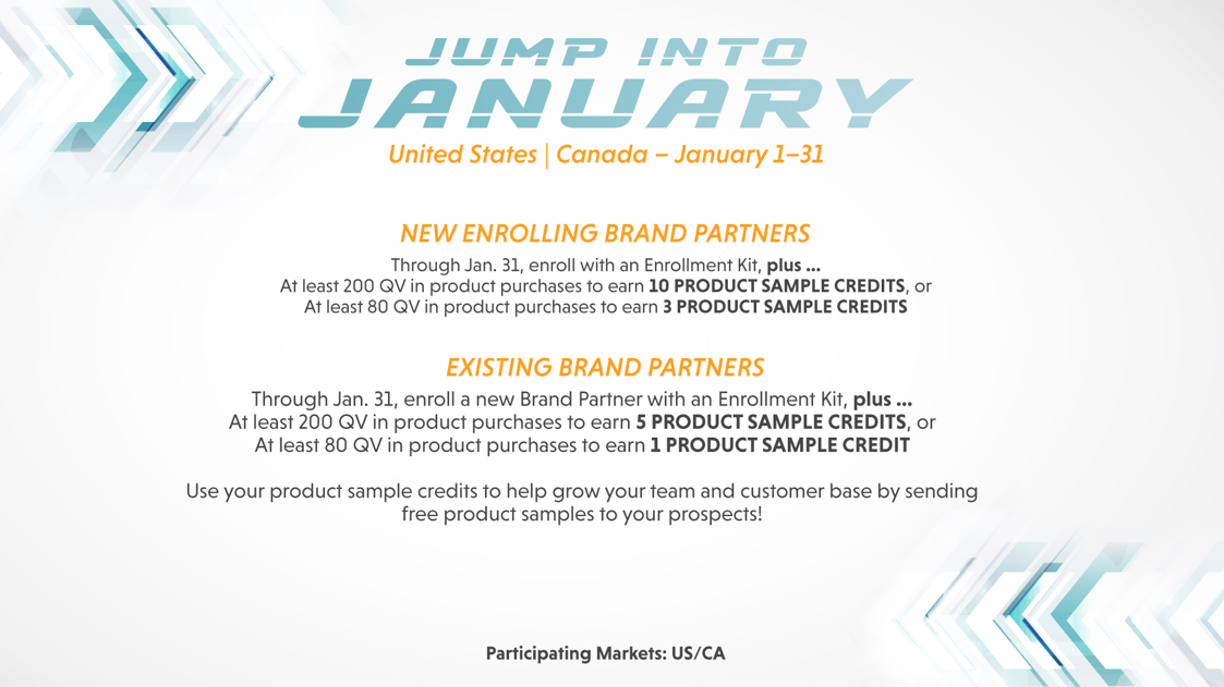 United States Canada — January 1—31 NEW ENROLLING BRAND PARTNERS Through Jan. 31, enroll With an Enrollment Kit, plus At least 200 av in product purchases to earn 10 PRODUCT SAMPLE CREDITS, or At least 80 av in product purchases to earn 3 PRODUCT SAMPLE CREDITS EXISTING BRAND PARTNERS Through Jan. 31, enroll a new Brand Partner with an Enrollment Kit, plus At least 200 av in product purchases to earn 5 PRODUCT SAMPLE CREDITS, or At least 80 QV in product purchases to earn 1 PRODUCT SAMPLE CREDIT Use your product sample credits to help grow your team and customer base by sending free product samples to your prospects! Participating Markets: US/CA