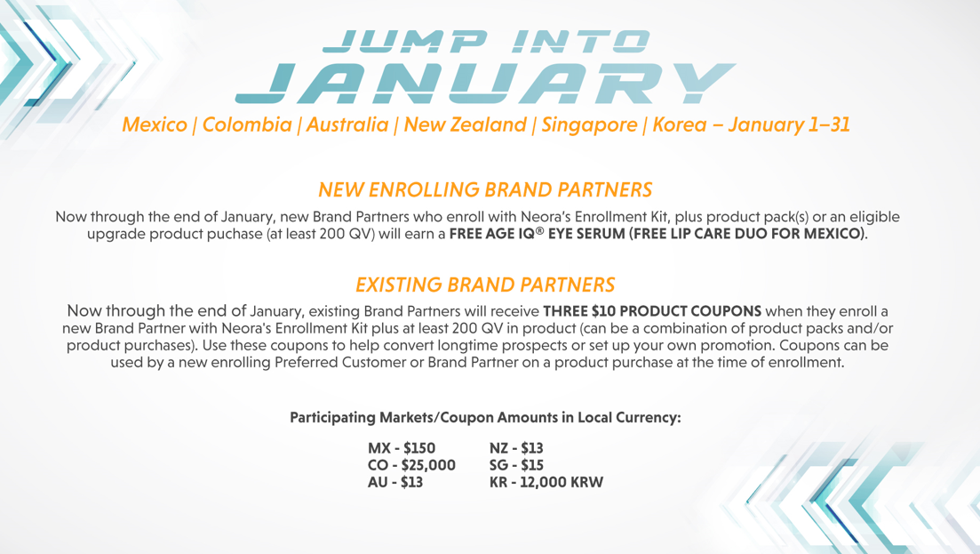 Mexico I Colombia I Australia I New Zealand I Singapore I Korea — January 1—31 NEW ENROLLING BRAND PARTNERS Now through the end of January, new Brand Partners who enroll with Neora's Enrollment Kit, plus product pack(s) or an eligible upgrade product puchase (at least 200 QV) will earn a FREE AGE EYE SERUM (FREE LIP CARE DUO FOR MEXICO). EXISTING BRAND PARTNERS Now through the end of January, existing Brand Partners will receive THREE SIO PRODUCT COUPONS when they enroll a new Brand partner With Neora's Enrollment Kit plus at least 200 QV in product (can be a combination Of product packs and/or product purchases). Use these coupons to help convert longtime prospects or set up your own promotion. Coupons can be used by a new enrolling Preferred Customer or Brand Partner on a product purchase at the time of enrollment. Participating Markets/Coupon Amounts in Local Currency: MX - $150 co - $25,000 AU - $13 NZ - $13 SC-SIS KR -12,000 KRW