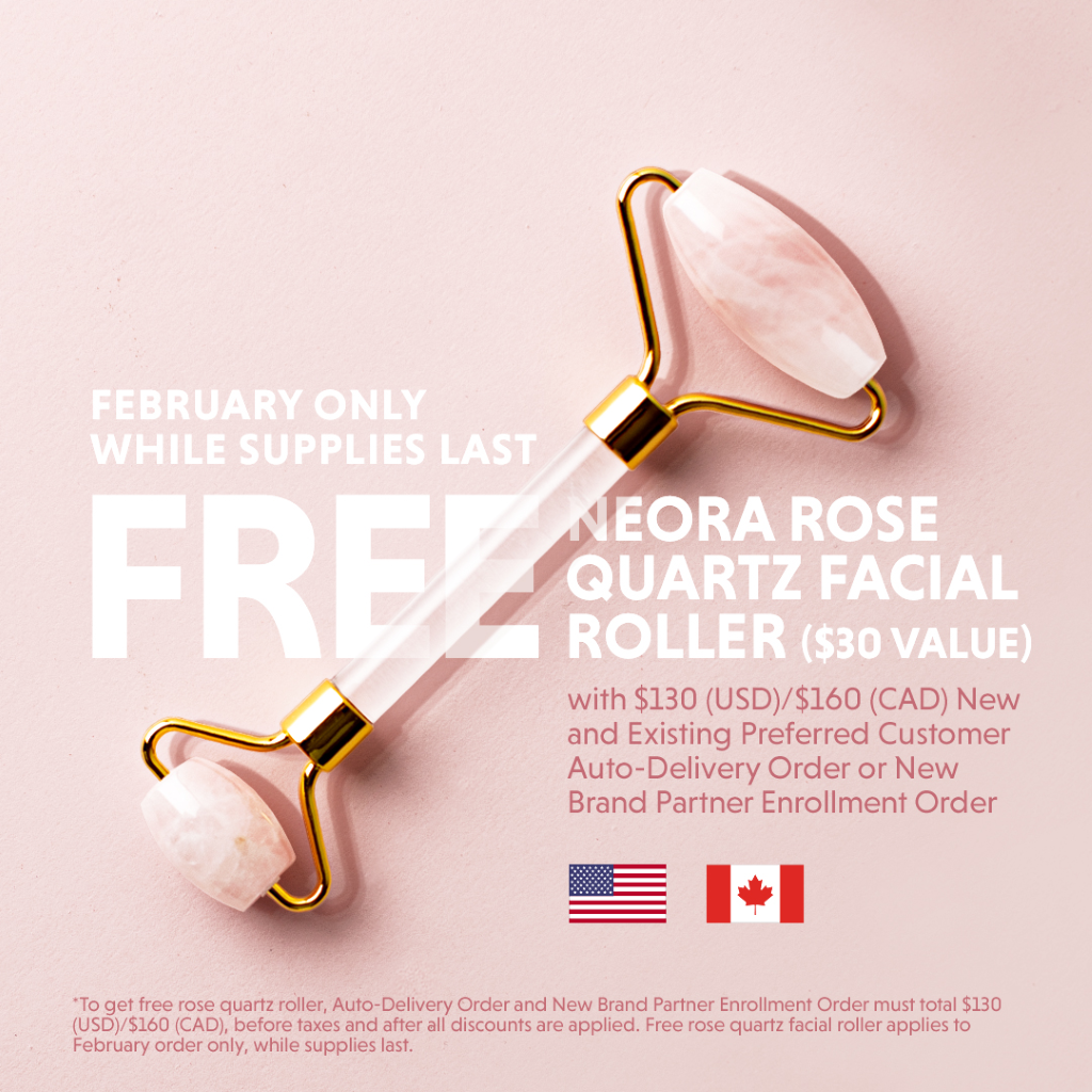 FEBRUARY ONLY WHILE SUPPLIES LAST EORA ROSE QUARTZ FACIAL ROLLER ($30 VALUE) with $130 (USD)/$160 (CAD) New and Existing Preferred Customer Auto-Delivery Order or New Brand Partner Enrollment Order • To get free rose quartz roller, Auto-Delivery Order and New Brand Partner Enrollment Order must total $130 (USD)/S160 (CAD), before taxes and after all discounts are applied. Free rose quartz facial roller applies to February order only, while supplies last.