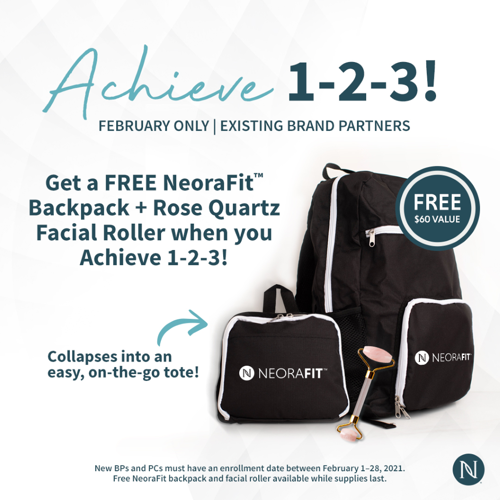 FEBRUARY ONLY I EXISTING BRAND PARTNERS Get a FREE NeoraFitTM Backpack + Rose Quartz Facial Roller when you Achieve 1-2-3! FREE $60 VALUE NEORAFIT Collapses into an easy, on-the-go tote! O NEORAFIT New BPS and PCs must have an enrollment date between February 1-28, 2021. Free NeoraFit backpack and facial roller available while supplies last.