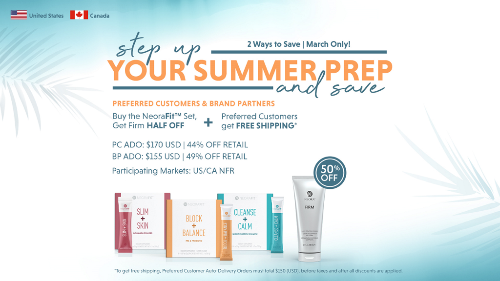 United States Canada 2 Ways to Save I March Only! YOTJ%UMMER PREP PREFERRED CUSTOMERS & BRAND PARTNERS Buy the NeoraFitTM Set, Preferred Customers Get Firm HALF OFF + get FREE SHIPPING' pc ADO: $170 USD   44% OFF RETAIL BP ADO: $155 USD   49% OFF RETAIL Participating Markets: US/CA NFR S-c•u.../e-.-•• 50% OFF SUM SKIN CLEANSE BLOCK CALM BALANCE •To get free shipping. preferred Customer Auto-Oelivery Orders must total SISO before taxes and all are applied,