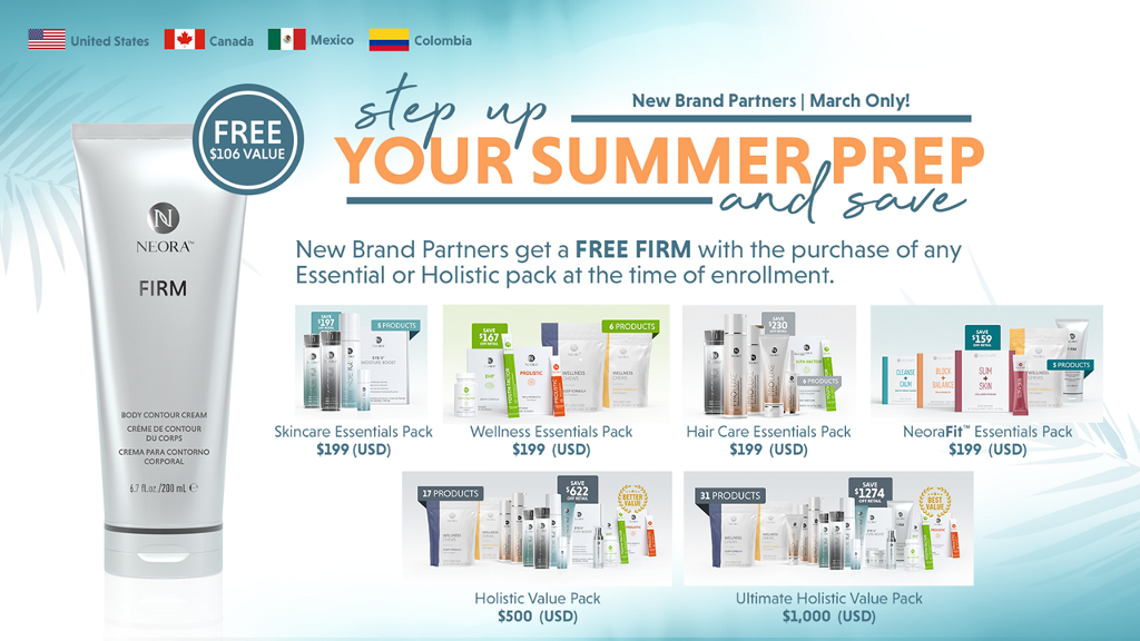 United States Canada $106 VALUE NEORX FIRM Colombia New Brand Partners I March Only! New Brand Partners get a FREE FIRM with the purchase of any Essential or Holistic pack at the time of enrollment. Skincare Essentials Pack $199 (USO) Wellness Essentials Pack $199 (USO) Holistic Value Pack $500 (USO) Hair Care Essentials Pack $199 (USO) NeoraFit• Essentials Pack $199 (USO) 112i4 Ultimate Holistic Value Pack $1,000 (USO)