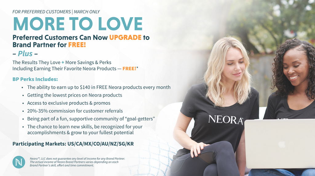 """Machine generated alternative text: FOR PREFERRED CUSTOMERS I MARCH ONLY MORE TO LOVE Preferred Customers Can Now UPGRADE to Brand Partner for FREE! - Plus - The Results They Love + More Savings & Perks Including Earning Their Favorite Neora Products — BP Perks Includes: • The ability to earn up to $140 in FREE Neora products every month • Getting the lowest prices on Neora products • Access to exclusive products & promos • 20%-35% commission for customer referrals • Being part of a fun, supportive community of """"goal-getters"""" • The chance to learn new skills, be recognized for your accomplishments & grow to your fullest potential Participating Markets: US/CA/MX/CO/AU/NZ/SG/KR Neoraw, LLC does not guarantee any level of income for any Brand partner. The actual income Of Neoro Brand Partners varies depending on each Brand Partner's skill, effort and time commitment. NEORA"""