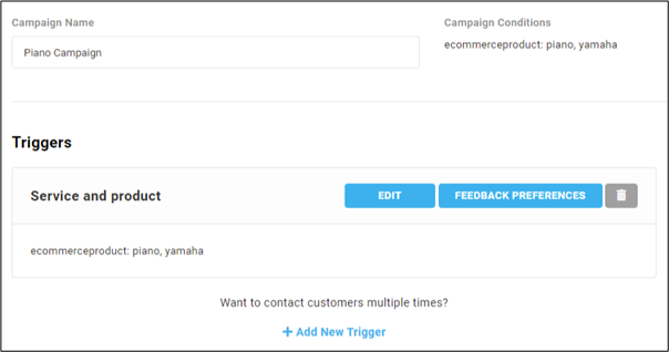 Campaign Name Piano C ampaign Triggers Service and product ecommerceproduct: piano. Yamaha Campaign Conditions ecommerceproduct: piano. Yamaha FEEDBACK PREFERENCES Want to contact customers multiple times? + Add New Trigger