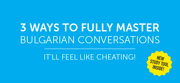 Click Here to See 3 Ways to Fully Master Bulgarian Conversations!
