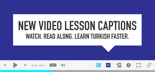 New Video Lesson Captions! Watch. Read Along. Learn Turkish Faster
