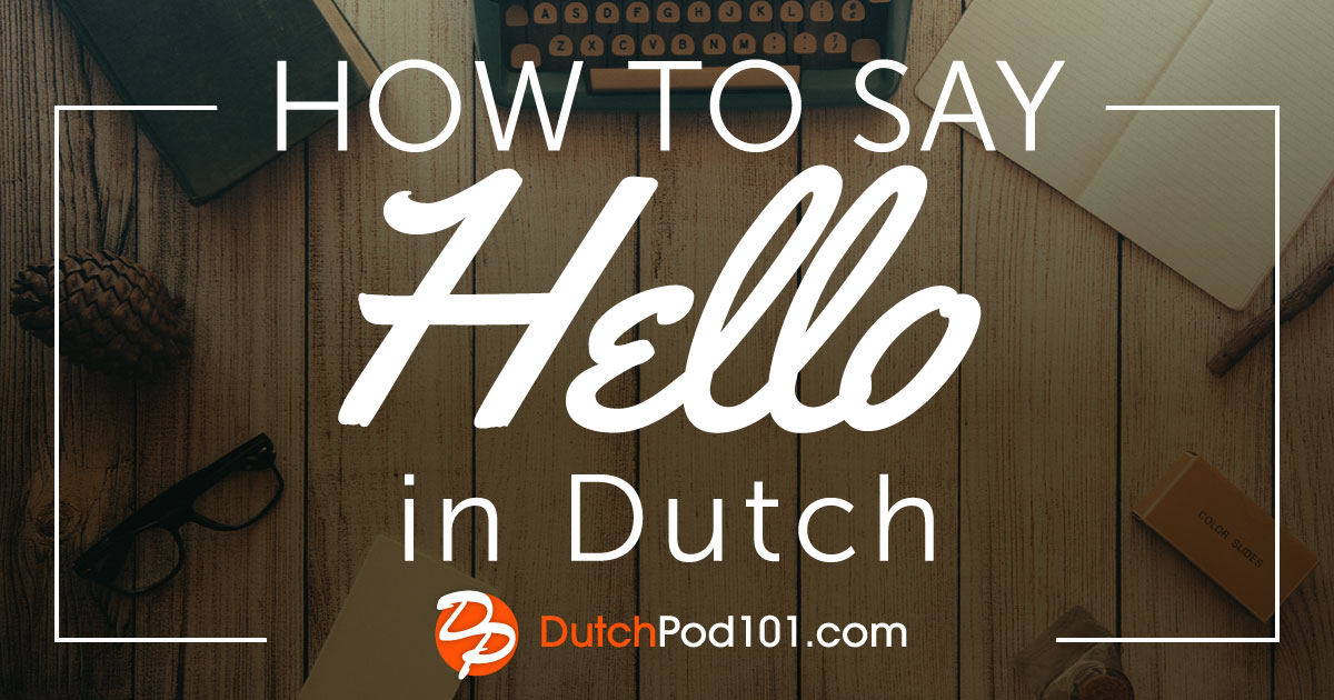 How To Say 'Hello' in Dutch, and Other Dutch Greetings!