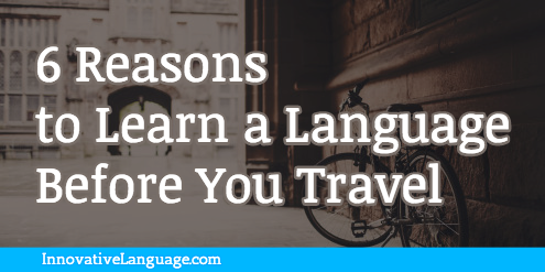 6 Reasons to Learn a Language Before You Travel