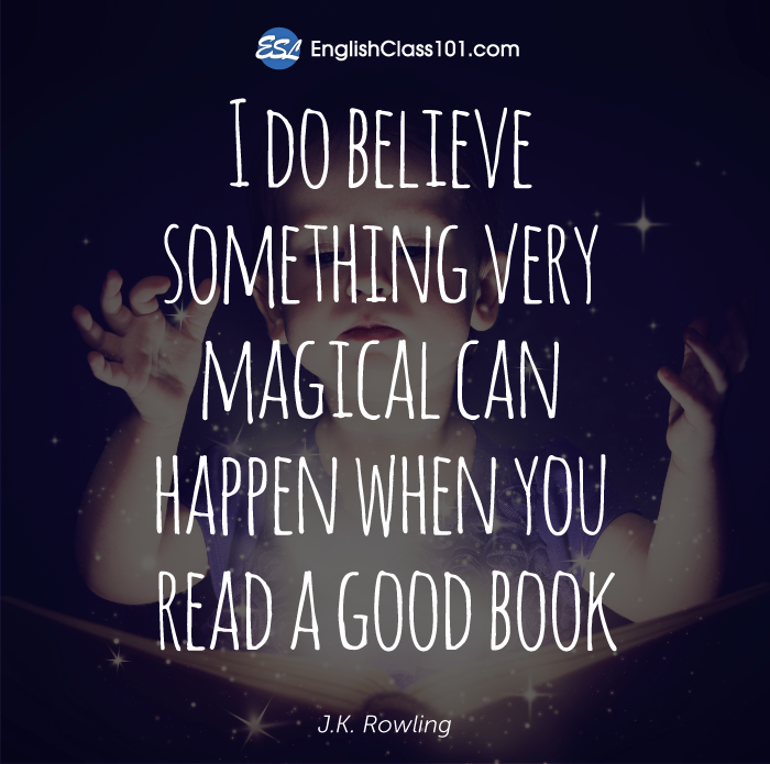 I do believe something very magical can happen when you read a good book.