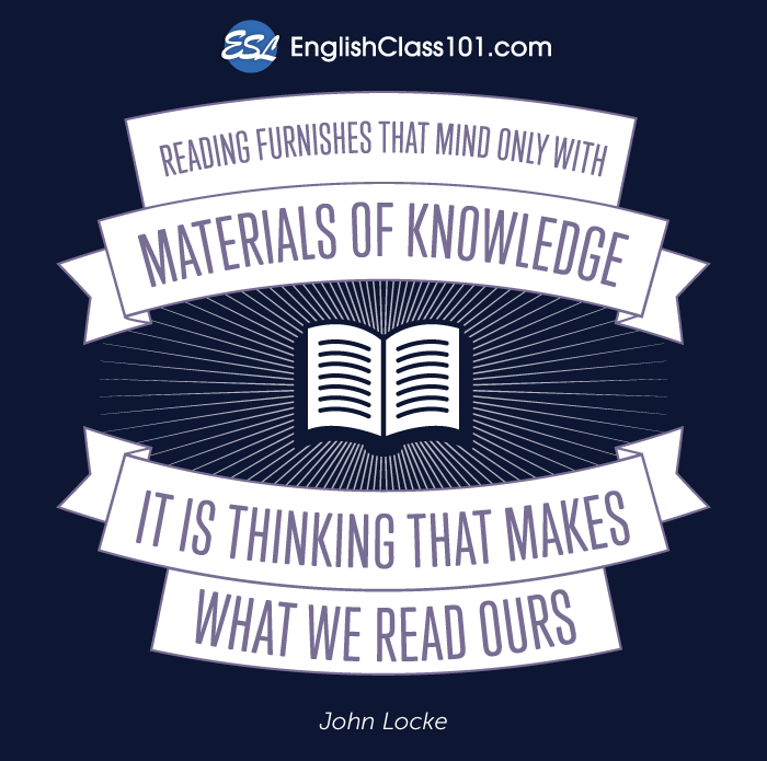 Reading furnishes that mind only with materials of knowledge. It is thinking that makes what we read ours.