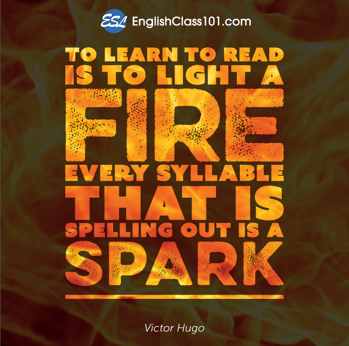 To learn to read is to light a fire. Every syllable that is spelling out is a spark.