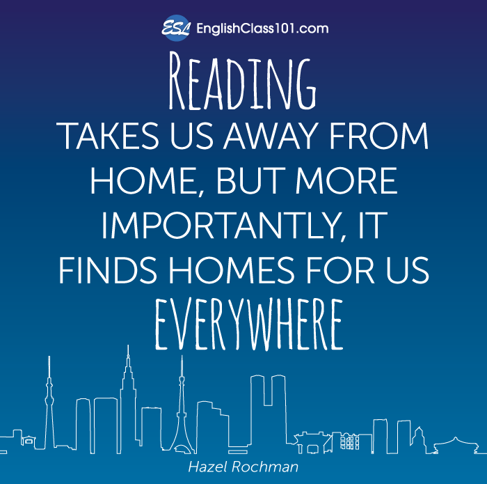 Reading takes us away from home, but more importantly, it finds homes for us everywhere.