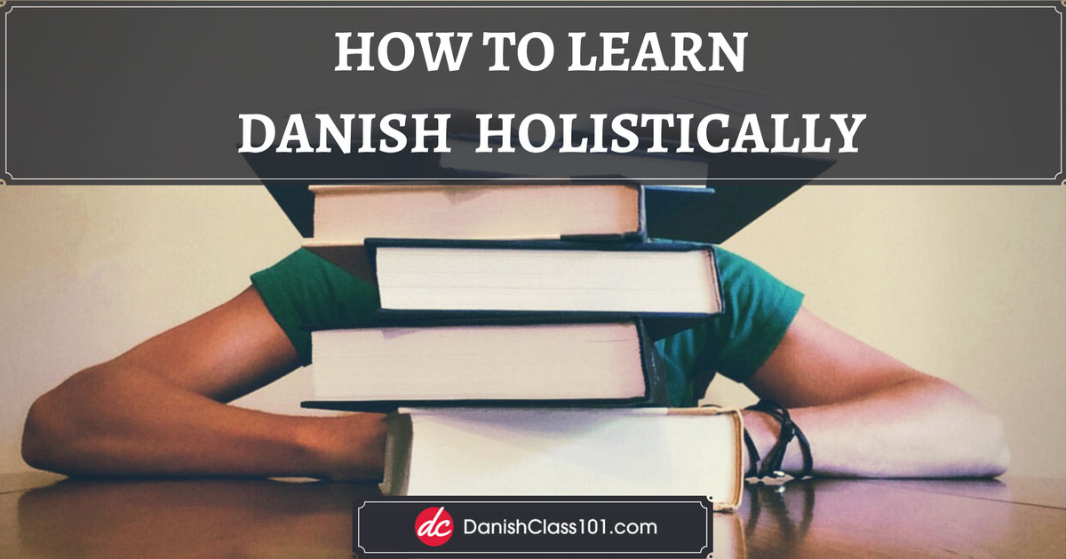 How to learn Danish holistically
