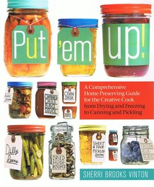 Put 'Em Up: A Comprehensive Home Preserving Guide for the Creative Cook