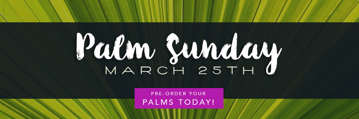 Pre-order your Palms today for Palm Sunday - March 25th