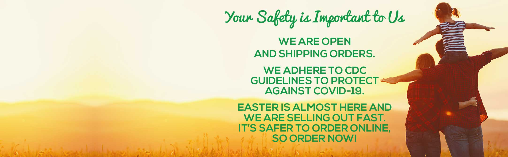 Your Safety Is Important to Us and still taking Easter Orders.