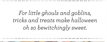 For little ghouls and goblins, tricks and treats make halloween oh so bewitchingly sweet.