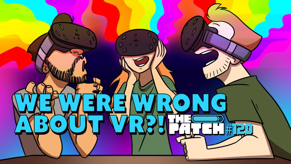 We Were Wrong About VR!?- The Patch #120