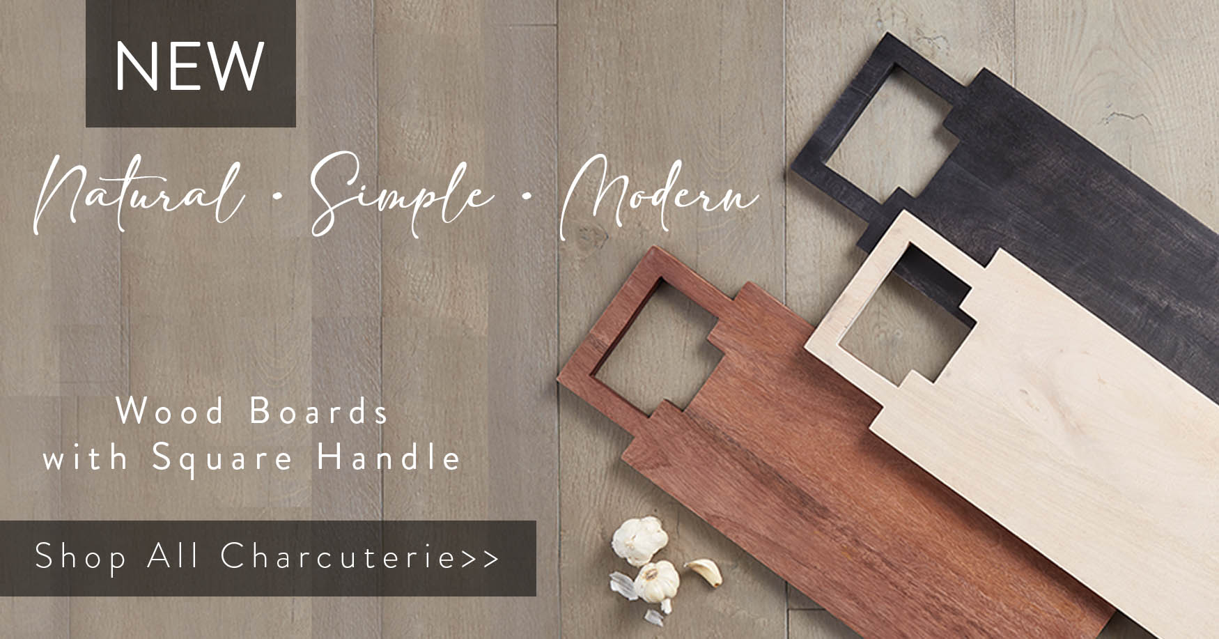 New Natural. Simple. Modern. Wood Boards with Square Handle. Shop all Charcuterie!