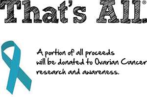 That's All. A portion of all proceeds will be donated to Ovarian Cancer research and awareness.