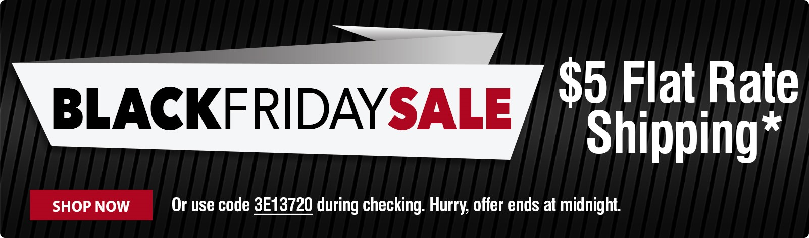 Black Friday Sale - $5 Flat Rate Ground Shipping! Hurry, shop now.