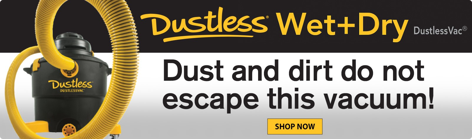 Dustless Wet + Dry Vac - Dust and dirt do not escape this vacuum!