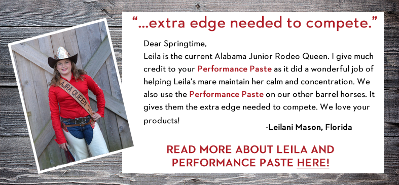Leila is the current Alabama Junior Rodeo Queen. I give much credit to your Springtime Performance Paste as it did a wonderful job of helping Leila's mare maintain her calm and concentration. We also use the Performance Paste on our other barrel horses. It gives them the extra edge needed to compete. We love your products!
