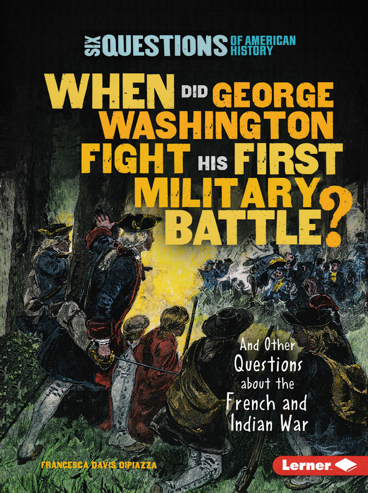 Six Questions of American History: When Did George Washington Fight His First Military Battle? Book