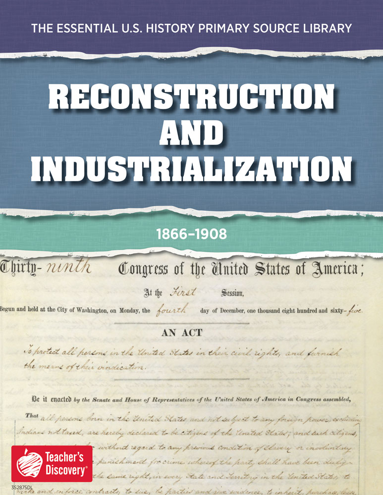 The Essential U.S. History Primary Source Library: Reconstruction and Industrialization