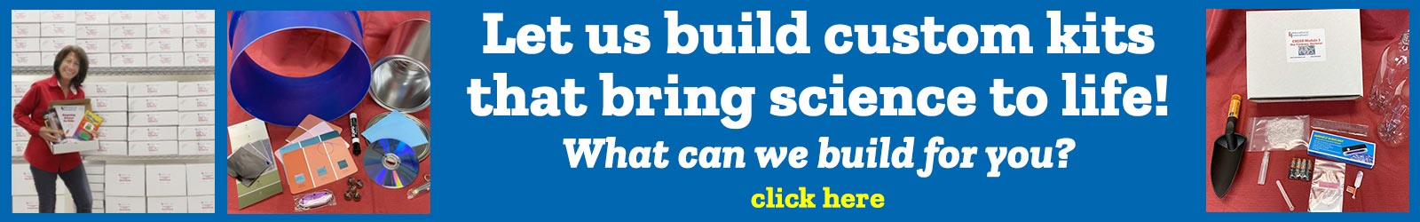 Let us build custom kits that bring science to life! What can we build for you?