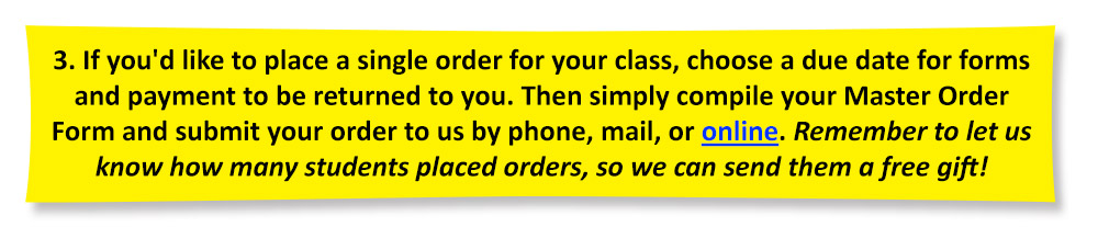 If you'd like to place a single order for your class, choose a due date for forms and payment to be returned to you. Then simply compile your Master Order Form and submit your order to us by phone, mail, or online. Remember to let us know how many students placed orders, so we can send them a free gift!