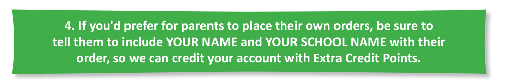 If you'd prefer for parents to place their own orders, be sure to tell them to include YOUR NAME and YOUR SCHOOL NAME with their order, so we can credit your account with Extra Credit Points.