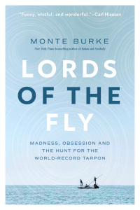 Lords Of The Fly: Madness, Obsession, &  The Hunt For The World Record Tarpon