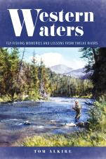 Western Waters: Fly Fishing Memories and Lessons From Twelve Rivers