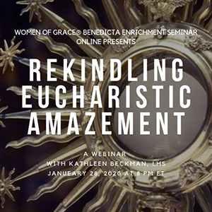 Women of Grace® Benedicta Leadership Enrichment Seminar Online PresentsRekindling Eucharistic AmazementA Webinar with Kathleen Beckman, L.H.S.Founder of Foundation of Prayer for PriestsJanuary 28, 2020 at 8PM ET