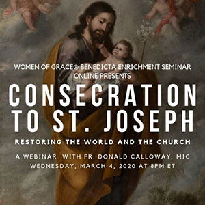Women of Grace® Benedicta Leadership Enrichment Seminar Online PresentsConsecration to St. Joseph: Restoring the World and the ChurchA Webinar with Fr. Donald Calloway, MICWednesday, March 4, 2020 at 8PM ET