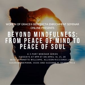 Women of Grace® Benedicta Enrichment Seminar Online Presents  Beyond Mindfulness: From Peace of Mind to Peace of Soul A 3-Part Webinar Series