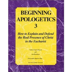 Beginning Apologetics 3 : How to Explain & Defend the Real Presence of Christ in the Eucharist