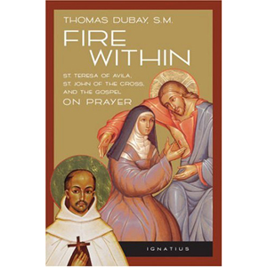 Fire Within: St. Teresa of Avila, St. John of the Cross, and the Gospel on Prayer.