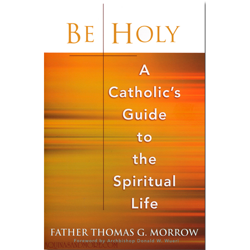 Be Holy:A Catholic's Guide to the Spiritual Life