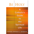 Be Holy:A Catholic's Guide to the Spiritual Life