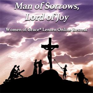 Women of Grace Lenten Online Retreat  Man of Sorrows, Lord of Joy Saturday, March 27, 2021