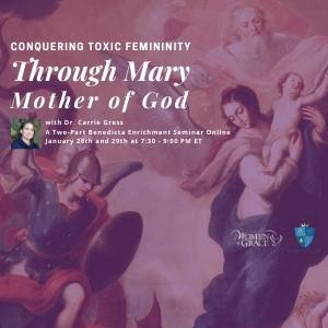 Women of Grace and the Benedicta Institute for Women Present: Conquering Toxic Femininity with Mary, Mother of Godwith Dr. Carrie Gress A Two-Part Benedicta Enrichment Seminar Online January 28th and 29th at 7:30 - 9:00 PM ET