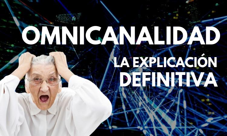 Qué es la omnicanalidad: la explicación definitiva (para que lo entienda hasta tu abuela)