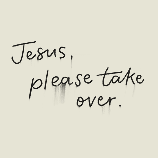 Graphic of writing that says Jesus, please take over.
